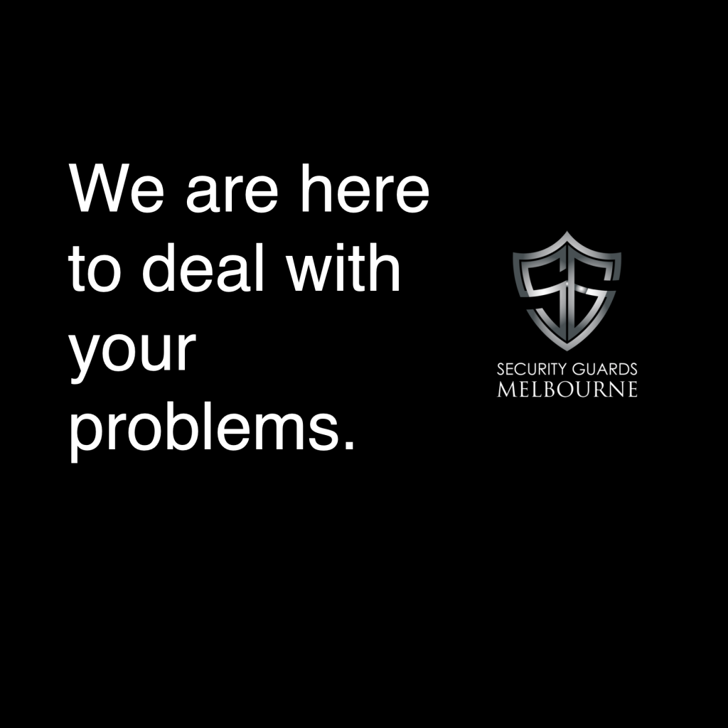 We are here to deal with your problems. Security Guards Melbourne